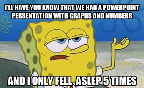 I'll have  you know that we had a powerpoint persentation with graphs and numbers and i only fell asleep five times